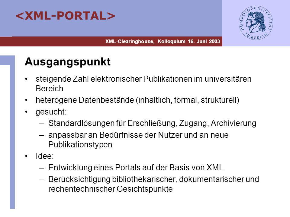 XML-Clearinghouse, Kolloquium 16. Juni 2003 Ausgangspunkt steigende Zahl elektronischer Publikationen im universitären Bereich heterogene Datenbeständ