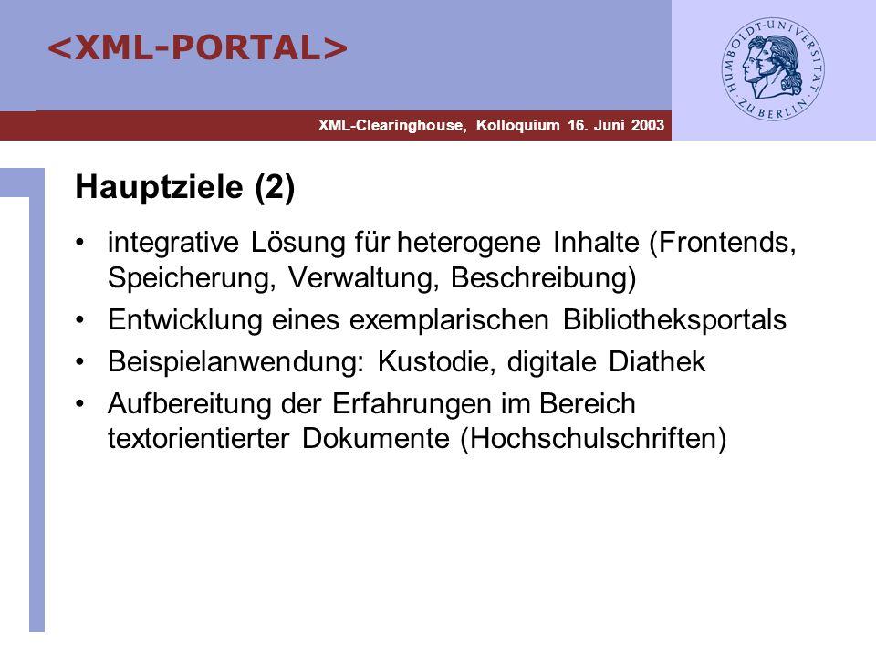 XML-Clearinghouse, Kolloquium 16. Juni 2003 Hauptziele (2) integrative Lösung für heterogene Inhalte (Frontends, Speicherung, Verwaltung, Beschreibung