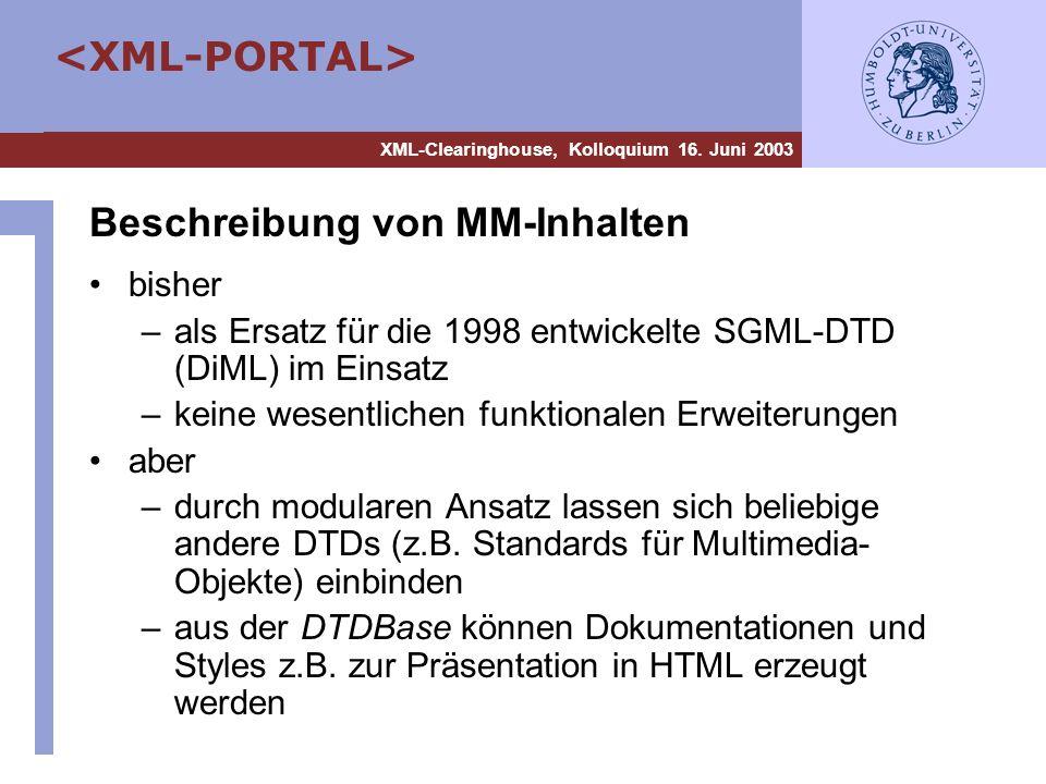 XML-Clearinghouse, Kolloquium 16. Juni 2003 Beschreibung von MM-Inhalten bisher –als Ersatz für die 1998 entwickelte SGML-DTD (DiML) im Einsatz –keine