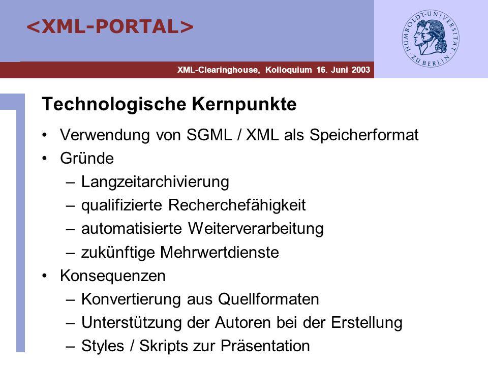 XML-Clearinghouse, Kolloquium 16. Juni 2003 Technologische Kernpunkte Verwendung von SGML / XML als Speicherformat Gründe –Langzeitarchivierung –quali