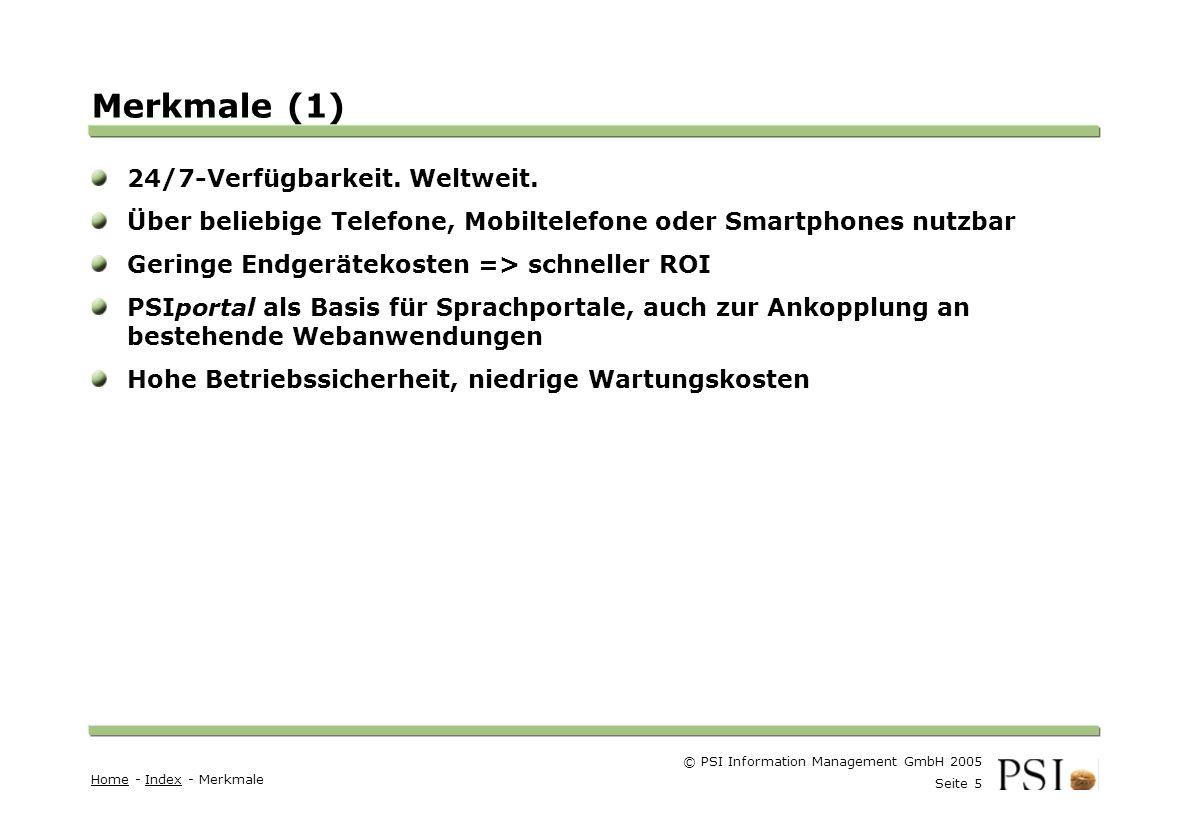 © PSI Information Management GmbH 2005 Seite 5 Farben Buttons der Geschäftsgebiete Linienstärken 1 Punkt Städtebutton Merkmale (1) HomeHome - Index - MerkmaleIndex 24/7-Verfügbarkeit.