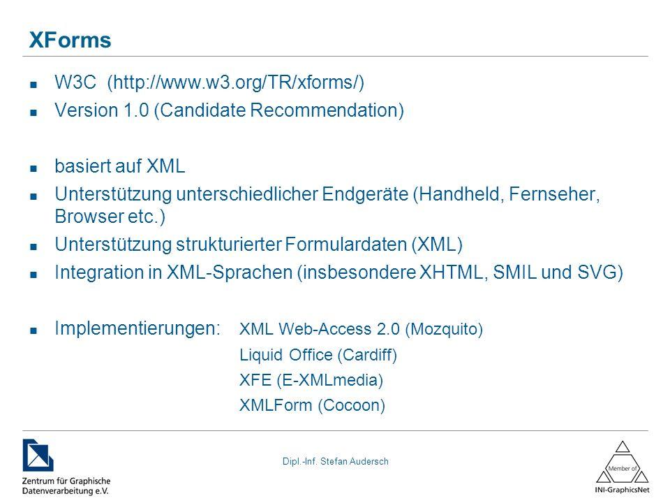 Dipl.-Inf. Stefan Audersch XForms W3C (http://www.w3.org/TR/xforms/) Version 1.0 (Candidate Recommendation) basiert auf XML Unterstützung unterschiedl