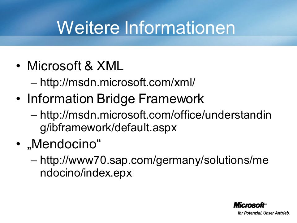 Weitere Informationen Microsoft & XML –http://msdn.microsoft.com/xml/ Information Bridge Framework –http://msdn.microsoft.com/office/understandin g/ibframework/default.aspx Mendocino –http://www70.sap.com/germany/solutions/me ndocino/index.epx