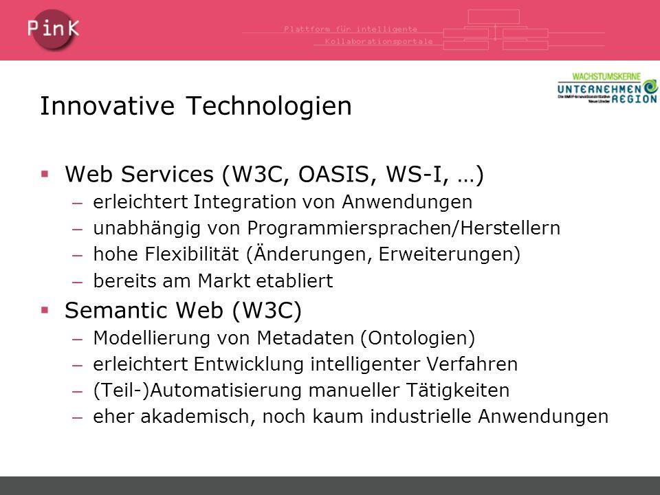 Innovative Technologien Web Services (W3C, OASIS, WS-I, …) – erleichtert Integration von Anwendungen – unabhängig von Programmiersprachen/Herstellern – hohe Flexibilität (Änderungen, Erweiterungen) – bereits am Markt etabliert Semantic Web (W3C) – Modellierung von Metadaten (Ontologien) – erleichtert Entwicklung intelligenter Verfahren – (Teil-)Automatisierung manueller Tätigkeiten – eher akademisch, noch kaum industrielle Anwendungen