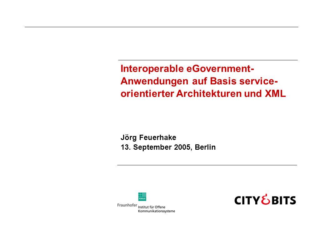 Interoperable eGovernment- Anwendungen auf Basis service- orientierter Architekturen und XML Jörg Feuerhake 13. September 2005, Berlin