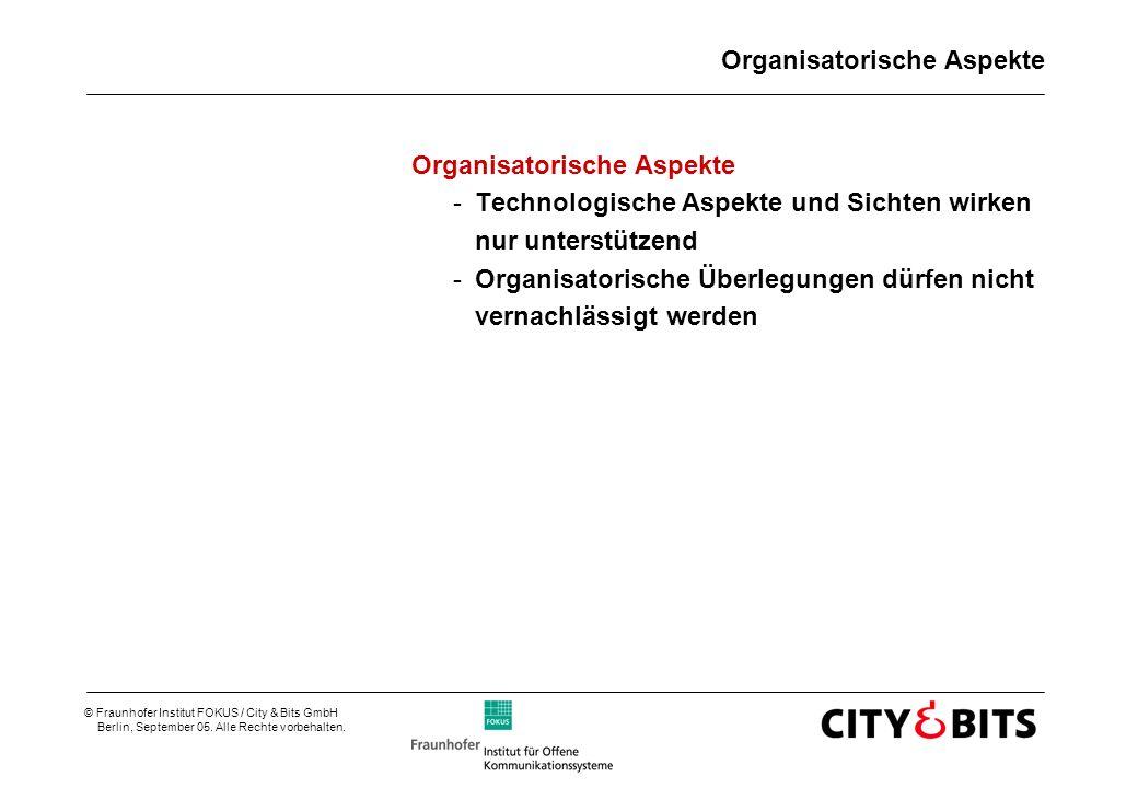 © Fraunhofer Institut FOKUS / City & Bits GmbH Berlin, September 05. Alle Rechte vorbehalten. Organisatorische Aspekte -Technologische Aspekte und Sic
