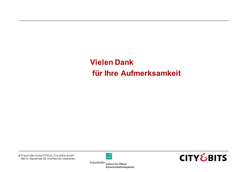 © Fraunhofer Institut FOKUS / City & Bits GmbH Berlin, September 05. Alle Rechte vorbehalten. Vielen Dank für Ihre Aufmerksamkeit
