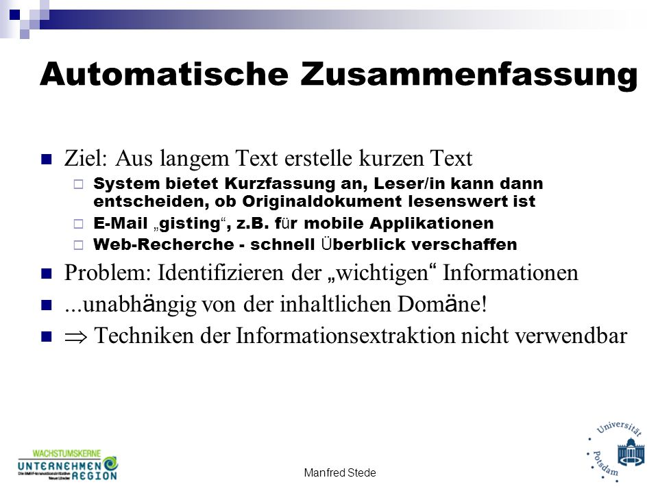 Manfred Stede Automatische Zusammenfassung Ziel: Aus langem Text erstelle kurzen Text System bietet Kurzfassung an, Leser/in kann dann entscheiden, ob Originaldokument lesenswert ist E-Mail gisting, z.B.