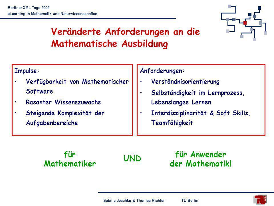 TU BerlinSabina Jeschke & Thomas Richter Berliner XML Tage 2005 eLearning in Mathematik und Naturwissenschaften Freiraum für selbstständige Experimente: Lernen durch Entdecken Zusammenstellung von Laborelementen zu Experimenten Integration von numerischen Tools und CAS Diverse Oberflächen verschiedener Komplexität für div.