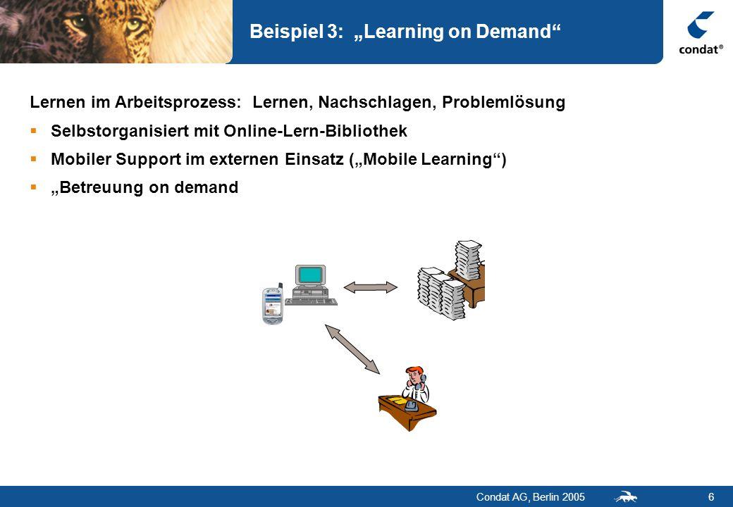 Condat AG, Berlin 20056 Beispiel 3: Learning on Demand Lernen im Arbeitsprozess: Lernen, Nachschlagen, Problemlösung Selbstorganisiert mit Online-Lern
