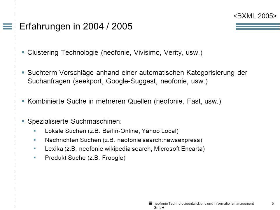 5 neofonie Technologieentwicklung und Informationsmanagement GmbH Erfahrungen in 2004 / 2005 Clustering Technologie (neofonie, Vivisimo, Verity, usw.) Suchterm Vorschläge anhand einer automatischen Kategorisierung der Suchanfragen (seekport, Google-Suggest, neofonie, usw.) Kombinierte Suche in mehreren Quellen (neofonie, Fast, usw.) Spezialisierte Suchmaschinen: Lokale Suchen (z.B.