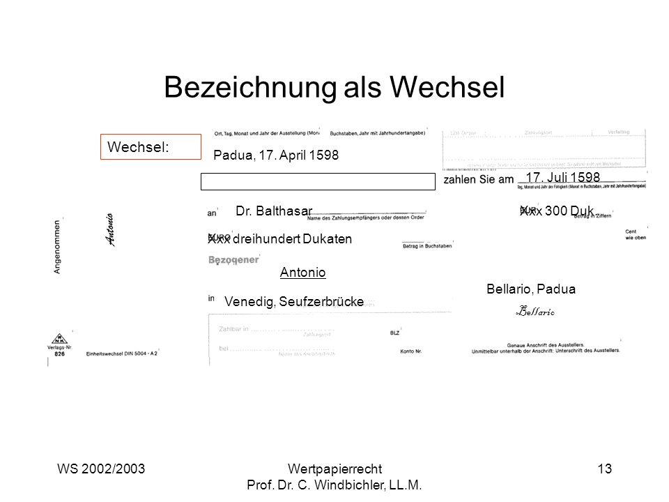 WS 2002/2003Wertpapierrecht Prof. Dr. C. Windbichler, LL.M. 13 Bezeichnung als Wechsel Padua, 17. April 1598 17. Juli 1598 Dr. BalthasarXxx 300 Duk. X