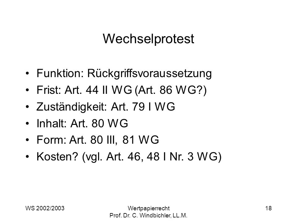 WS 2002/2003Wertpapierrecht Prof. Dr. C. Windbichler, LL.M. 18 Wechselprotest Funktion: Rückgriffsvoraussetzung Frist: Art. 44 II WG (Art. 86 WG?) Zus