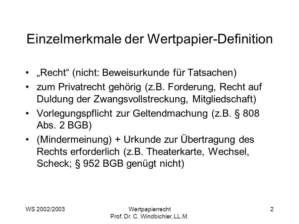 WS 2002/2003Wertpapierrecht Prof. Dr. C. Windbichler, LL.M. 2 Einzelmerkmale der Wertpapier-Definition Recht (nicht: Beweisurkunde für Tatsachen) zum