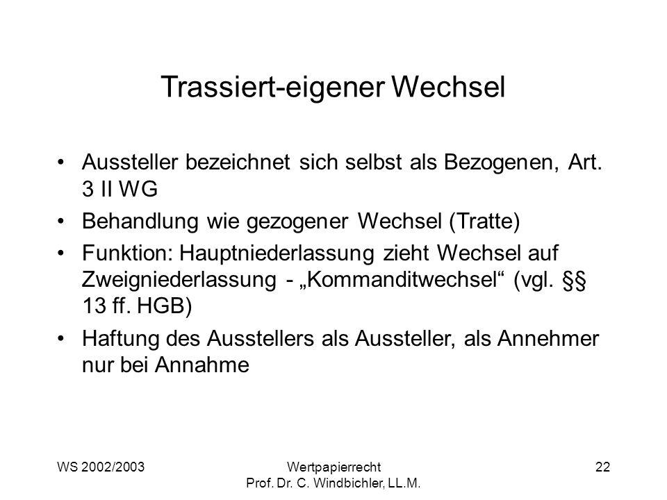 WS 2002/2003Wertpapierrecht Prof. Dr. C. Windbichler, LL.M. 22 Trassiert-eigener Wechsel Aussteller bezeichnet sich selbst als Bezogenen, Art. 3 II WG