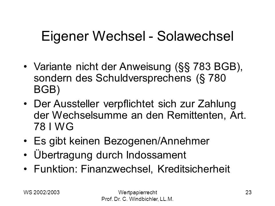 WS 2002/2003Wertpapierrecht Prof. Dr. C. Windbichler, LL.M. 23 Eigener Wechsel - Solawechsel Variante nicht der Anweisung (§§ 783 BGB), sondern des Sc