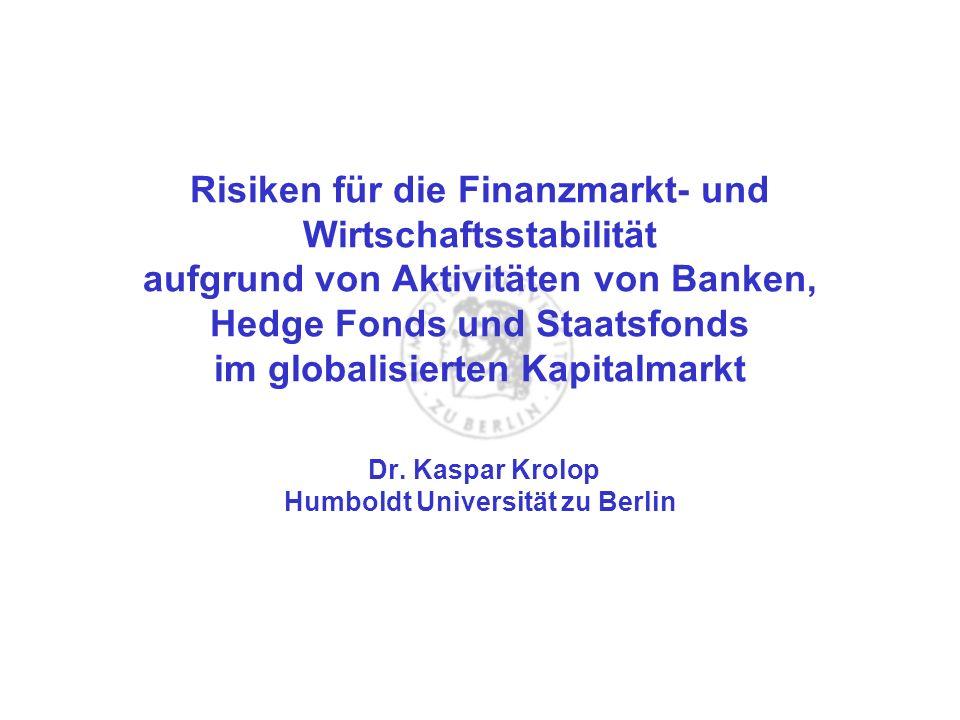 Risiken für die Finanzmarkt- und Wirtschaftsstabilität aufgrund von Aktivitäten von Banken, Hedge Fonds und Staatsfonds im globalisierten Kapitalmarkt