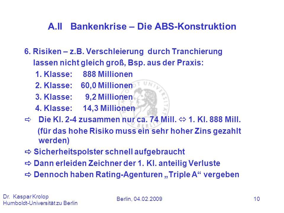 Berlin, 04.02.2009 Dr. Kaspar Krolop Humboldt-Universität zu Berlin 10 A.II Bankenkrise – Die ABS-Konstruktion 6. Risiken – z.B. Verschleierung durch