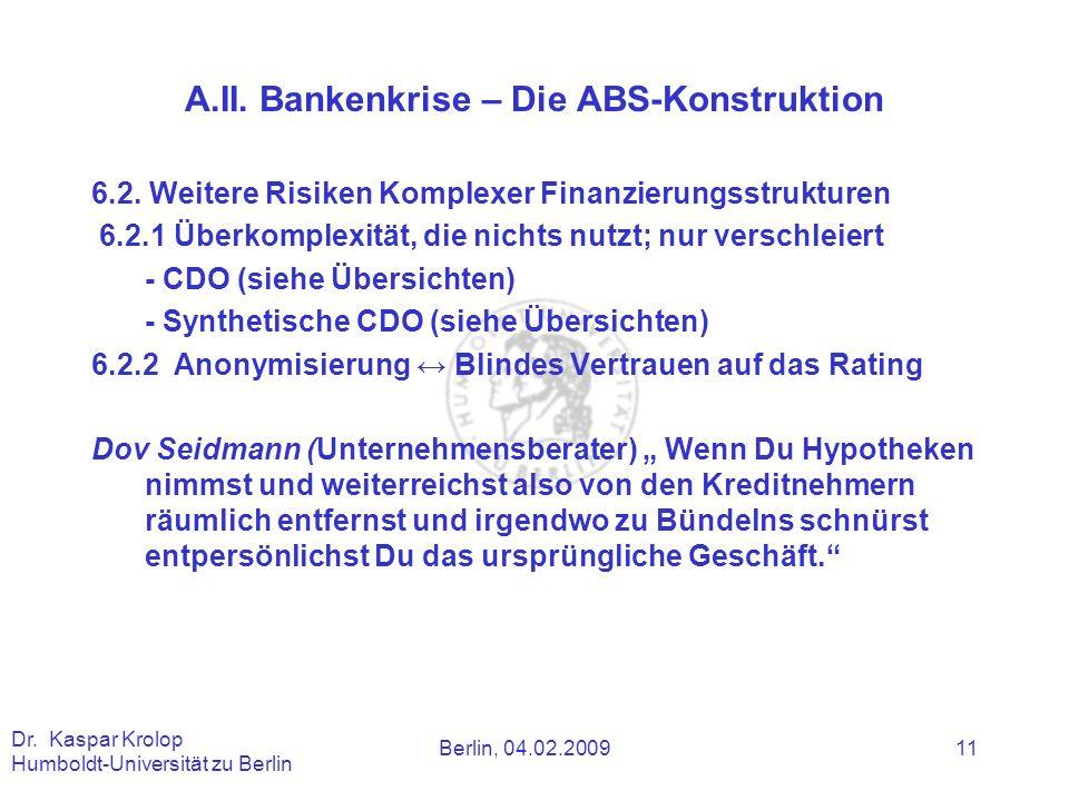 Berlin, 04.02.2009 Dr. Kaspar Krolop Humboldt-Universität zu Berlin 11 A.II. Bankenkrise – Die ABS-Konstruktion 6.2. Weitere Risiken Komplexer Finanzi
