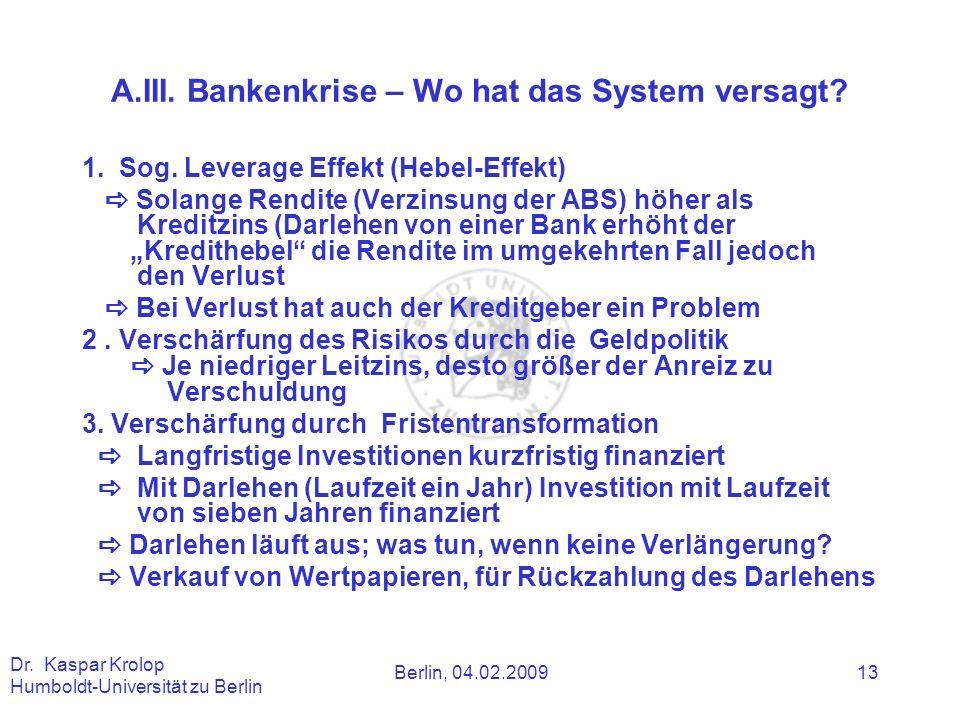 Berlin, 04.02.2009 Dr. Kaspar Krolop Humboldt-Universität zu Berlin 13 A.III. Bankenkrise – Wo hat das System versagt? 1. Sog. Leverage Effekt (Hebel-