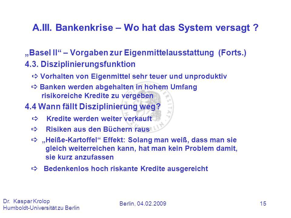 Berlin, 04.02.2009 Dr. Kaspar Krolop Humboldt-Universität zu Berlin 15 A.III. Bankenkrise – Wo hat das System versagt ? Basel II – Vorgaben zur Eigenm