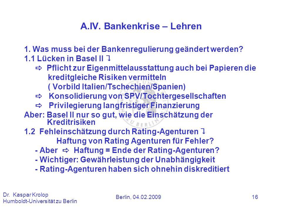 Berlin, 04.02.2009 Dr. Kaspar Krolop Humboldt-Universität zu Berlin 16 A.IV. Bankenkrise – Lehren 1. Was muss bei der Bankenregulierung geändert werde
