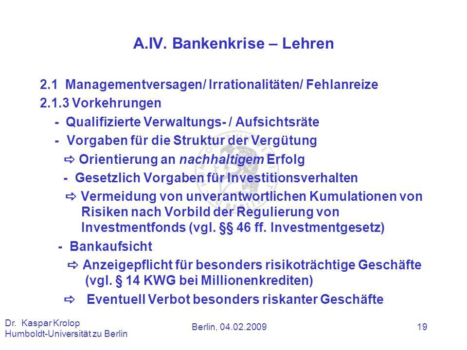 Berlin, 04.02.2009 Dr. Kaspar Krolop Humboldt-Universität zu Berlin 19 A.IV. Bankenkrise – Lehren 2.1 Managementversagen/ Irrationalitäten/ Fehlanreiz