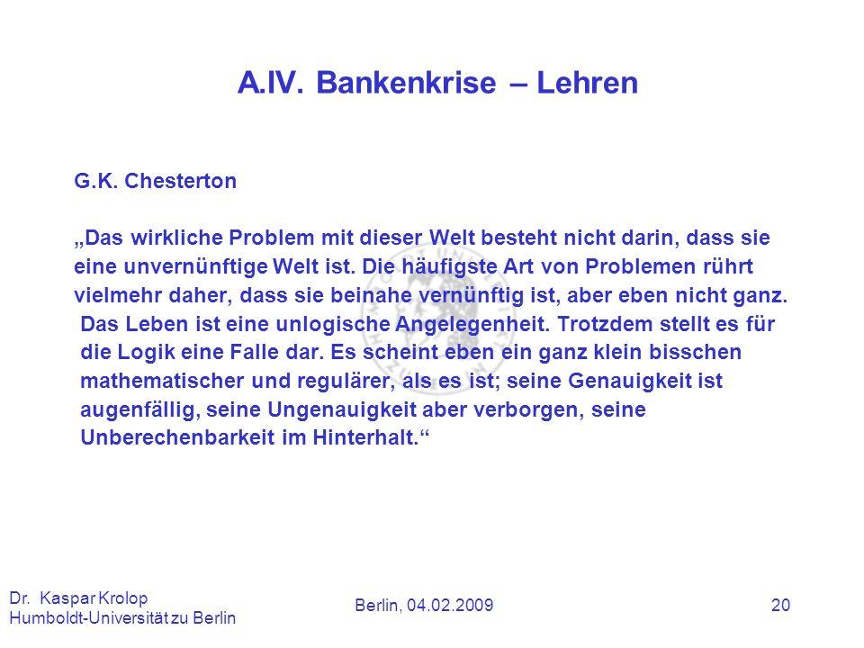 Berlin, 04.02.2009 Dr. Kaspar Krolop Humboldt-Universität zu Berlin 20 A.IV. Bankenkrise – Lehren G.K. Chesterton Das wirkliche Problem mit dieser Wel