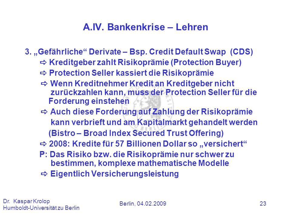 Berlin, 04.02.2009 Dr. Kaspar Krolop Humboldt-Universität zu Berlin 23 A.IV. Bankenkrise – Lehren 3. Gefährliche Derivate – Bsp. Credit Default Swap (