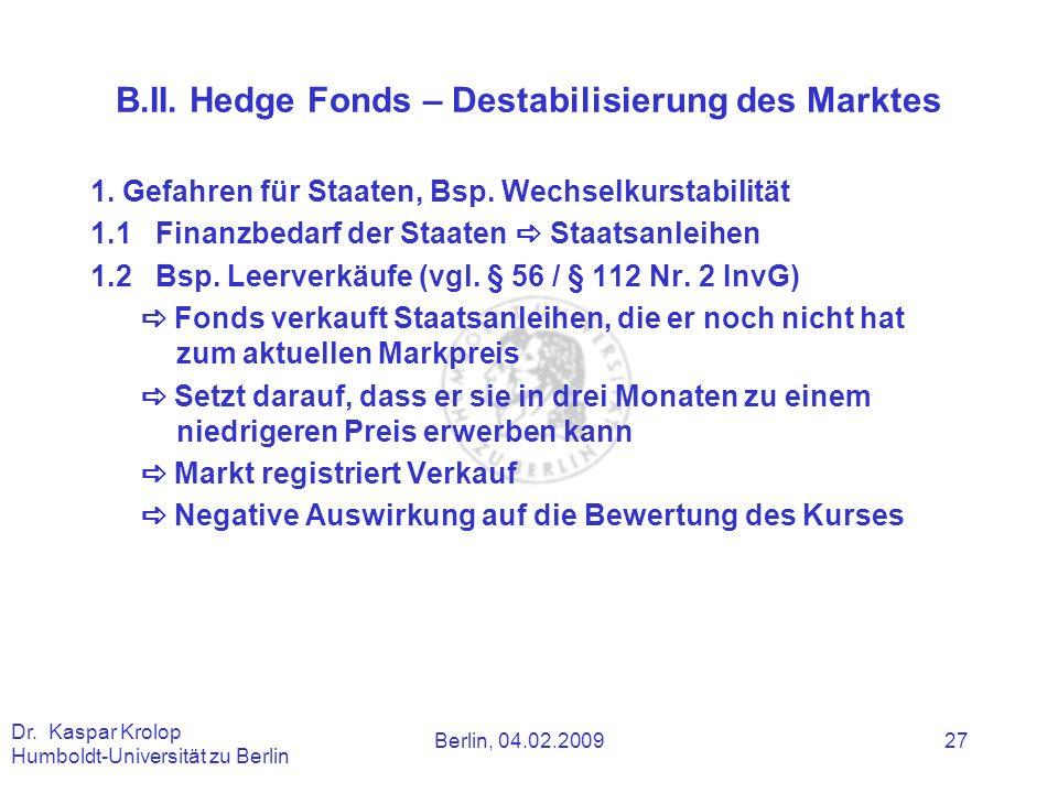 Berlin, 04.02.2009 Dr. Kaspar Krolop Humboldt-Universität zu Berlin 27 B.II. Hedge Fonds – Destabilisierung des Marktes 1. Gefahren für Staaten, Bsp.