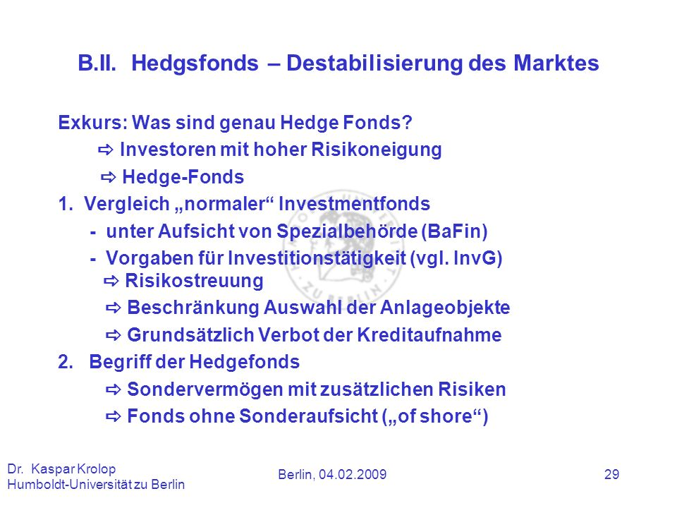 Berlin, 04.02.2009 Dr. Kaspar Krolop Humboldt-Universität zu Berlin 29 B.II. Hedgsfonds – Destabilisierung des Marktes Exkurs: Was sind genau Hedge Fo