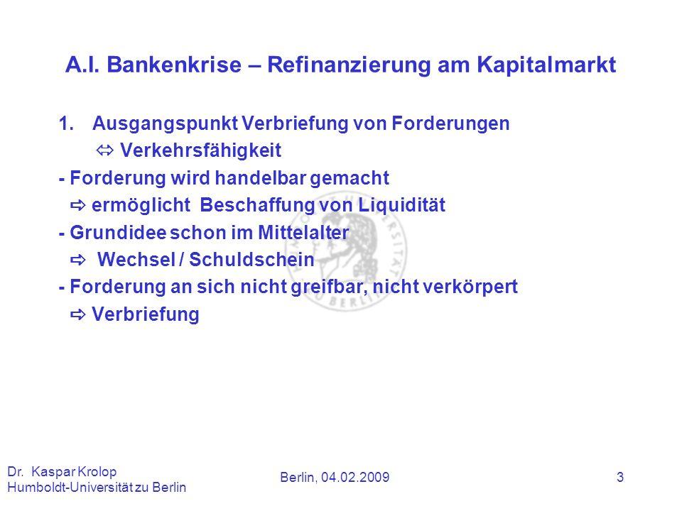 Berlin, 04.02.2009 Dr. Kaspar Krolop Humboldt-Universität zu Berlin 3 A.I. Bankenkrise – Refinanzierung am Kapitalmarkt 1.Ausgangspunkt Verbriefung vo