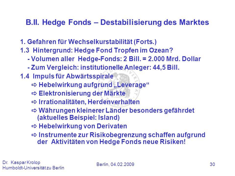 Berlin, 04.02.2009 Dr. Kaspar Krolop Humboldt-Universität zu Berlin 30 B.II. Hedge Fonds – Destabilisierung des Marktes 1. Gefahren für Wechselkurstab