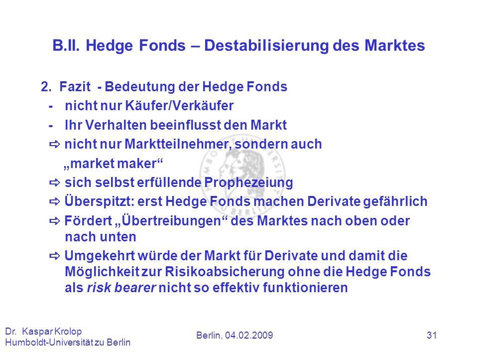 Berlin, 04.02.2009 Dr. Kaspar Krolop Humboldt-Universität zu Berlin 31 B.II. Hedge Fonds – Destabilisierung des Marktes 2. Fazit - Bedeutung der Hedge