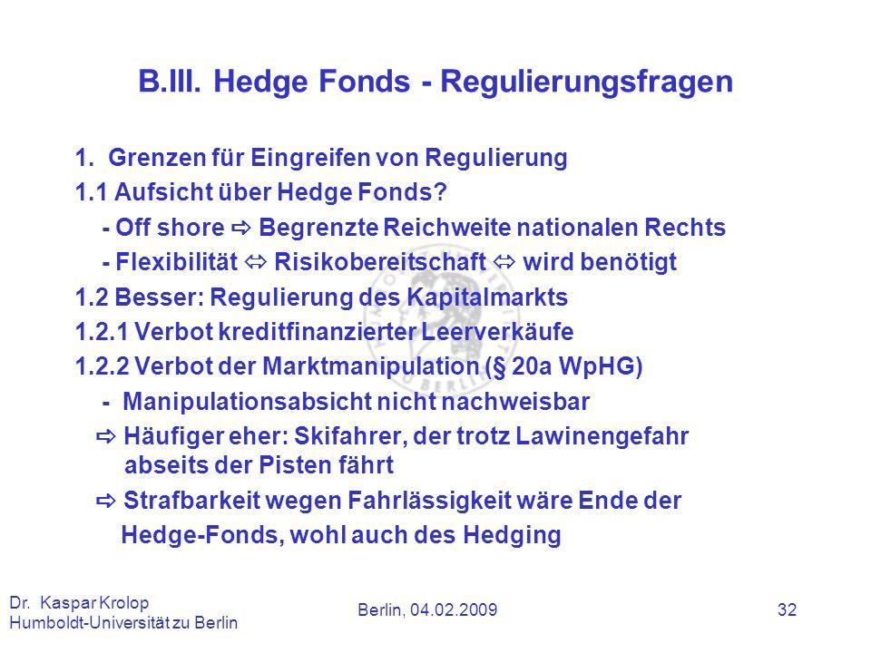 Berlin, 04.02.2009 Dr. Kaspar Krolop Humboldt-Universität zu Berlin 32 B.III. Hedge Fonds - Regulierungsfragen 1. Grenzen für Eingreifen von Regulieru