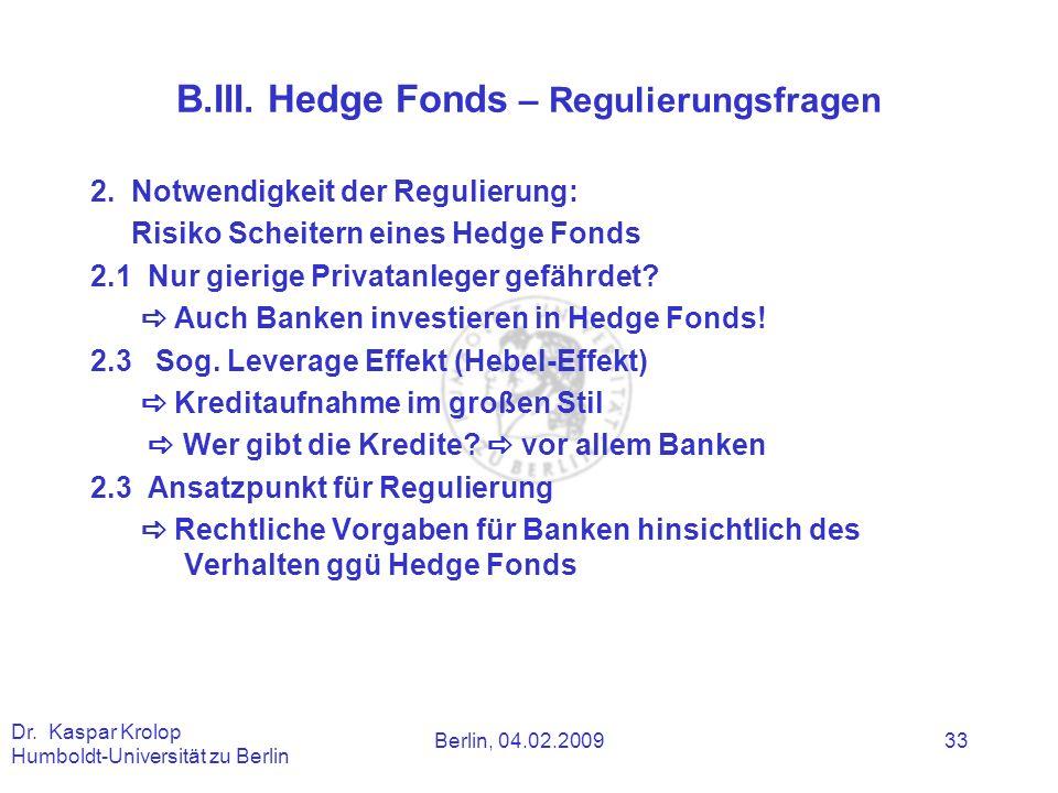 Berlin, 04.02.2009 Dr. Kaspar Krolop Humboldt-Universität zu Berlin 33 B.III. Hedge Fonds – Regulierungsfragen 2. Notwendigkeit der Regulierung: Risik