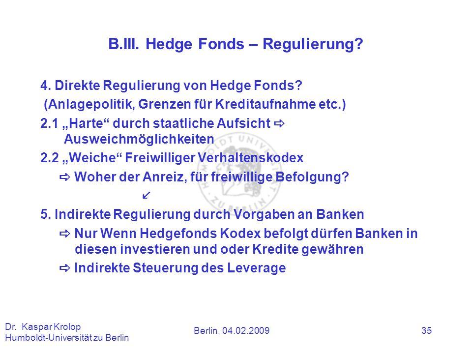 Berlin, 04.02.2009 Dr. Kaspar Krolop Humboldt-Universität zu Berlin 35 B.III. Hedge Fonds – Regulierung? 4. Direkte Regulierung von Hedge Fonds? (Anla