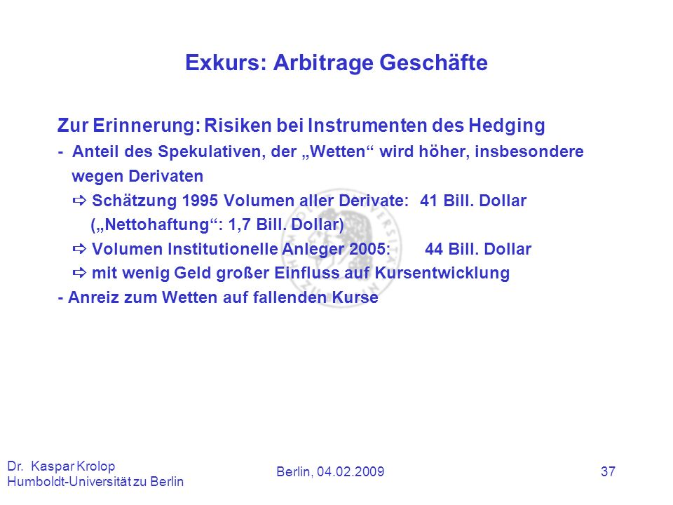 Berlin, 04.02.2009 Dr. Kaspar Krolop Humboldt-Universität zu Berlin 37 Exkurs: Arbitrage Geschäfte Zur Erinnerung: Risiken bei Instrumenten des Hedgin