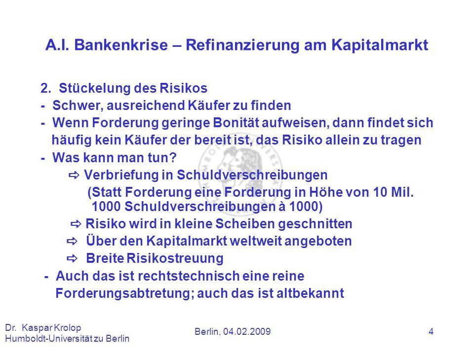 Berlin, 04.02.2009 Dr. Kaspar Krolop Humboldt-Universität zu Berlin 4 A.I. Bankenkrise – Refinanzierung am Kapitalmarkt 2. Stückelung des Risikos - Sc