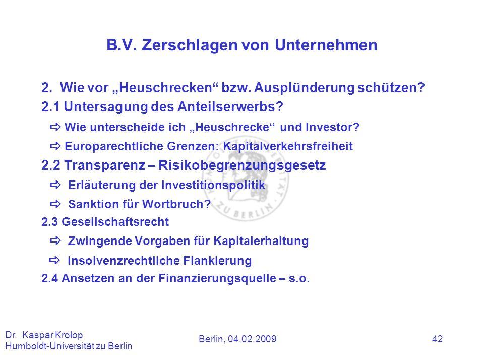 Berlin, 04.02.2009 Dr. Kaspar Krolop Humboldt-Universität zu Berlin 42 B.V. Zerschlagen von Unternehmen 2. Wie vor Heuschrecken bzw. Ausplünderung sch