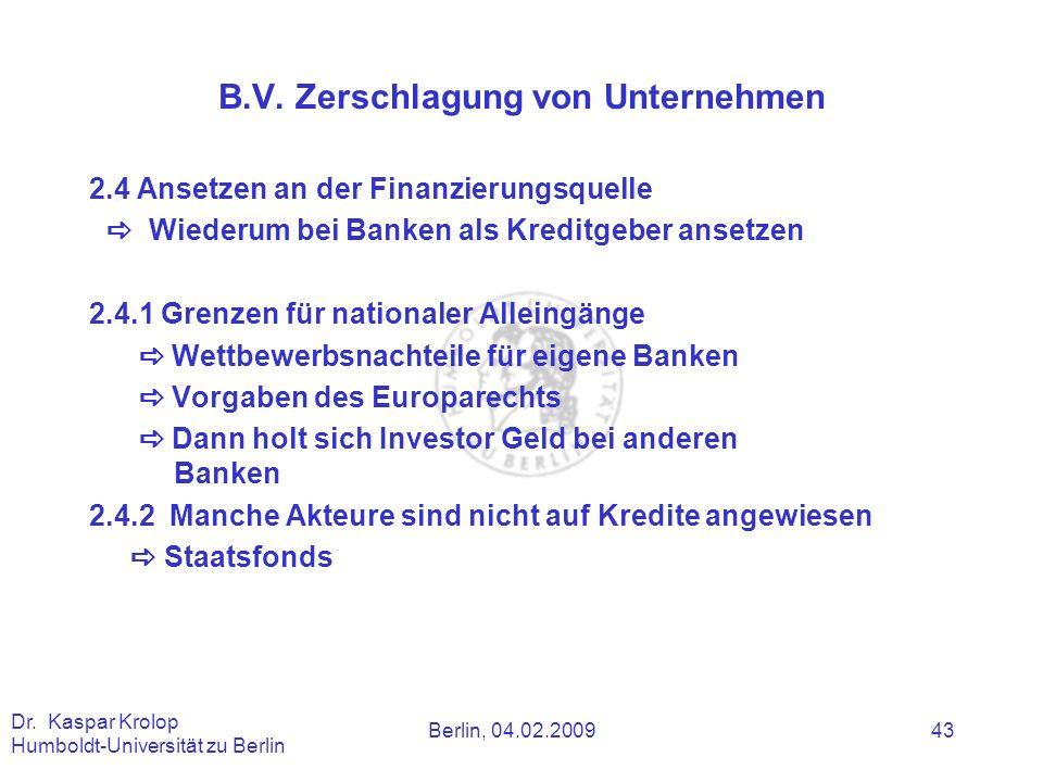 Berlin, 04.02.2009 Dr. Kaspar Krolop Humboldt-Universität zu Berlin 43 B.V. Zerschlagung von Unternehmen 2.4 Ansetzen an der Finanzierungsquelle Wiede