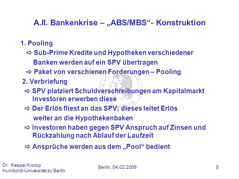 Berlin, 04.02.2009 Dr. Kaspar Krolop Humboldt-Universität zu Berlin 5 A.II. Bankenkrise – ABS/MBS- Konstruktion 1. Pooling Sub-Prime Kredite und Hypot