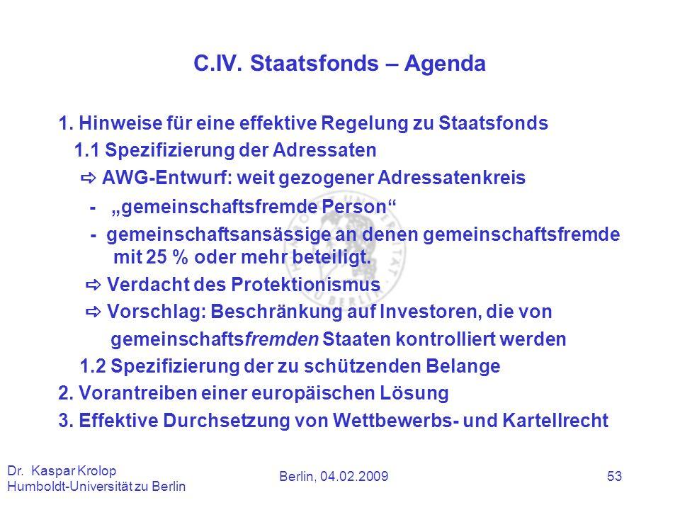 Berlin, 04.02.2009 Dr. Kaspar Krolop Humboldt-Universität zu Berlin 53 C.IV. Staatsfonds – Agenda 1. Hinweise für eine effektive Regelung zu Staatsfon