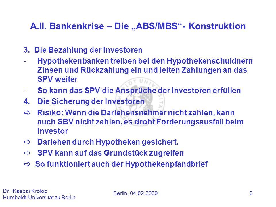 Berlin, 04.02.2009 Dr. Kaspar Krolop Humboldt-Universität zu Berlin 6 A.II. Bankenkrise – Die ABS/MBS- Konstruktion 3. Die Bezahlung der Investoren -H