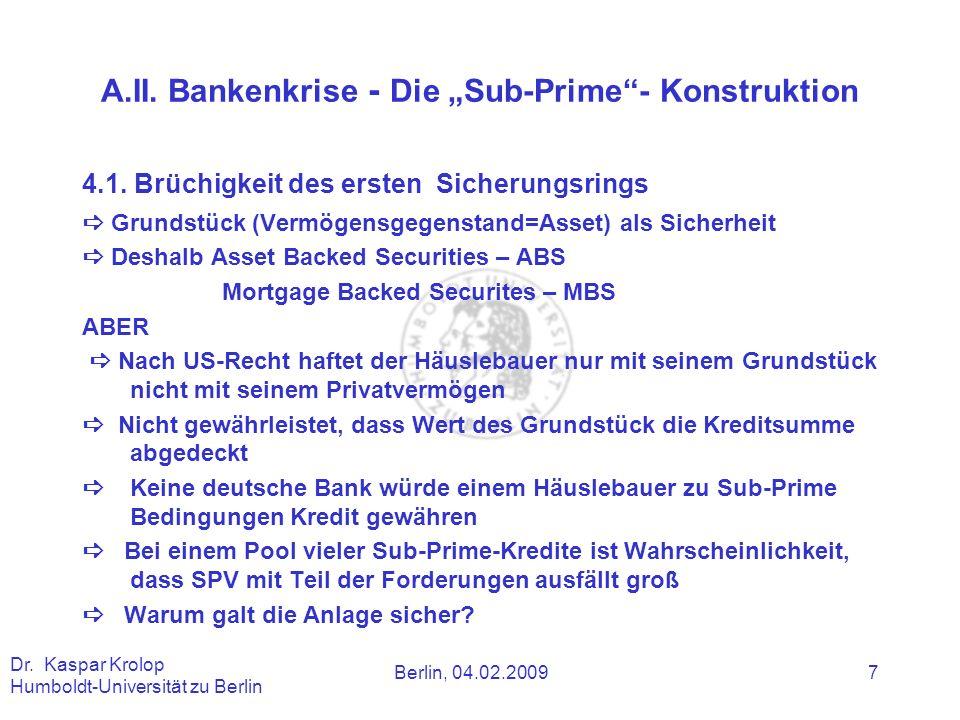 Berlin, 04.02.2009 Dr. Kaspar Krolop Humboldt-Universität zu Berlin 7 A.II. Bankenkrise - Die Sub-Prime- Konstruktion 4.1. Brüchigkeit des ersten Sich