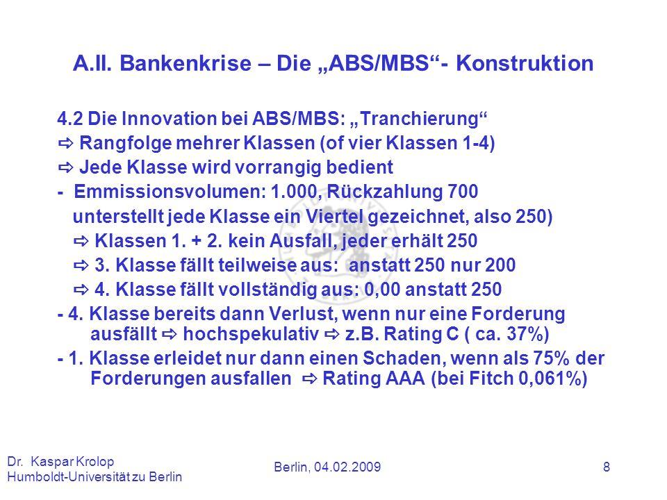 Berlin, 04.02.2009 Dr. Kaspar Krolop Humboldt-Universität zu Berlin 8 A.II. Bankenkrise – Die ABS/MBS- Konstruktion 4.2 Die Innovation bei ABS/MBS: Tr