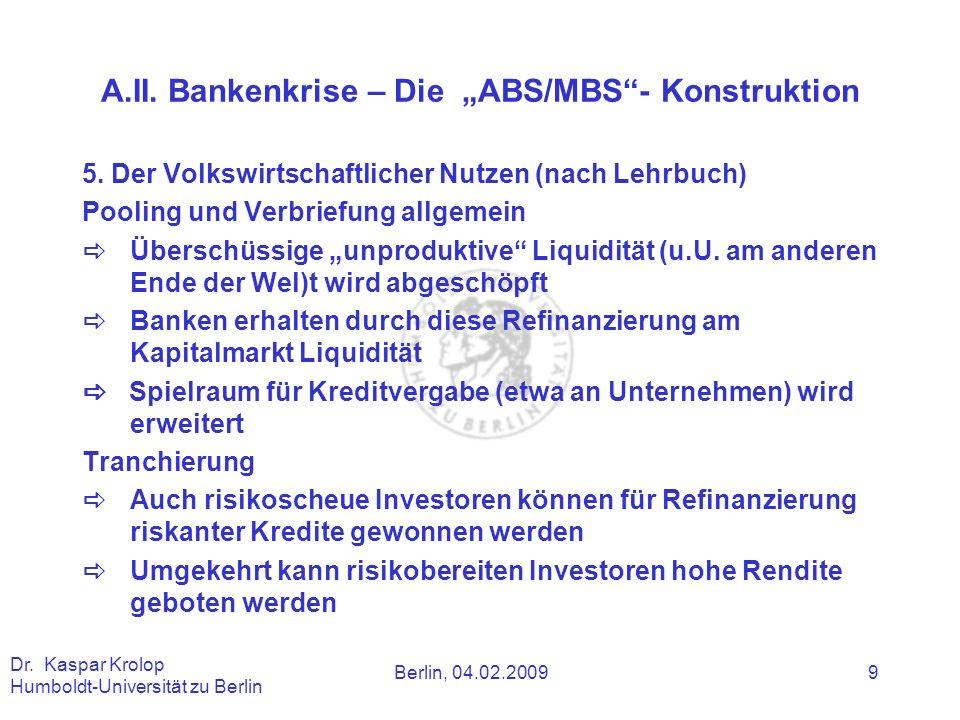 Berlin, 04.02.2009 Dr. Kaspar Krolop Humboldt-Universität zu Berlin 9 A.II. Bankenkrise – Die ABS/MBS- Konstruktion 5. Der Volkswirtschaftlicher Nutze