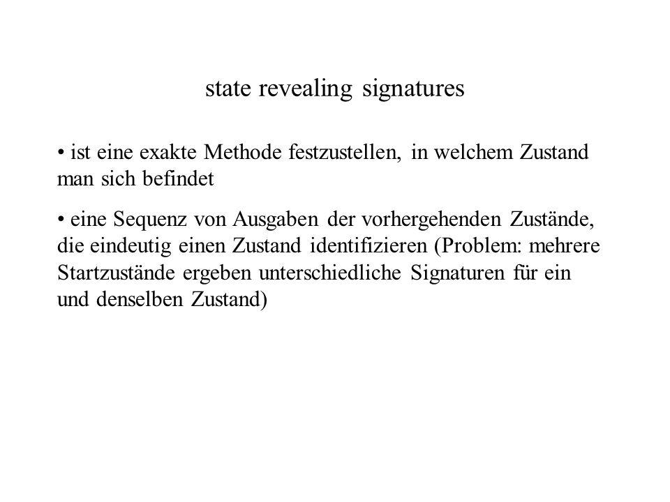 state revealing signatures ist eine exakte Methode festzustellen, in welchem Zustand man sich befindet eine Sequenz von Ausgaben der vorhergehenden Zustände, die eindeutig einen Zustand identifizieren (Problem: mehrere Startzustände ergeben unterschiedliche Signaturen für ein und denselben Zustand)