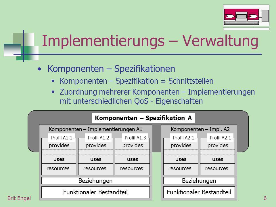 Brit Engel6 Implementierungs – Verwaltung Komponenten – Spezifikationen Komponenten – Spezifikation = Schnittstellen Zuordnung mehrerer Komponenten – Implementierungen mit unterschiedlichen QoS - Eigenschaften Komponenten – Spezifikation A Komponenten – Implementierungen A1Komponenten – Impl.