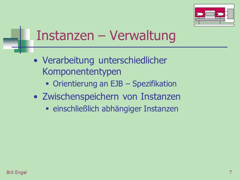 Brit Engel7 Instanzen – Verwaltung Verarbeitung unterschiedlicher Komponententypen Orientierung an EJB – Spezifikation Zwischenspeichern von Instanzen einschließlich abhängiger Instanzen